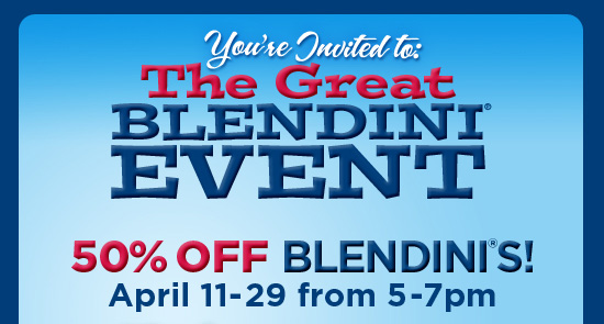You're Invited to: The Great Blendini® Event   50% OFF Blendini®s!   April 11-29 from 5-7pm