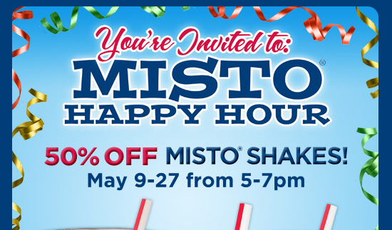 You're invited to: MISTO® HAPPY HOUR       50% OFF MISTO® SHAKES!       May 9-27 from 5-7pm